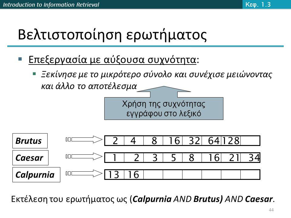 Introduction to Information Retrieval  Επεξεργασία με αύξουσα συχνότητα:  Ξεκίνησε με το μικρότερο σύνολο και συνέχισε μειώνοντας και άλλο το αποτέλεσμα 44 Χρήση της συχνότητας εγγράφου στο λεξικό Εκτέλεση του ερωτήματος ως (Calpurnia AND Brutus) AND Caesar.