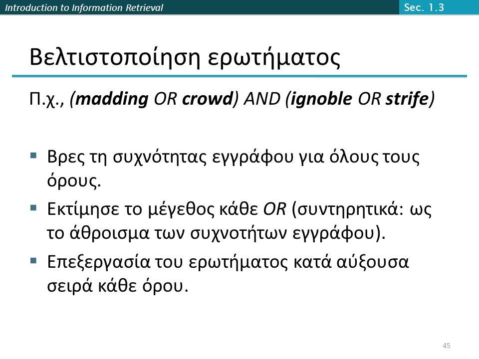 Introduction to Information Retrieval Βελτιστοποίηση ερωτήματος Π.χ., (madding OR crowd) AND (ignoble OR strife)  Βρες τη συχνότητας εγγράφου για όλους τους όρους.