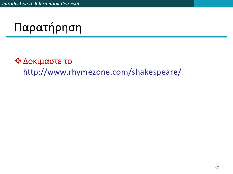 Introduction to Information Retrieval Παρατήρηση  Δοκιμάστε το http://www.rhymezone.com/shakespeare/ 47