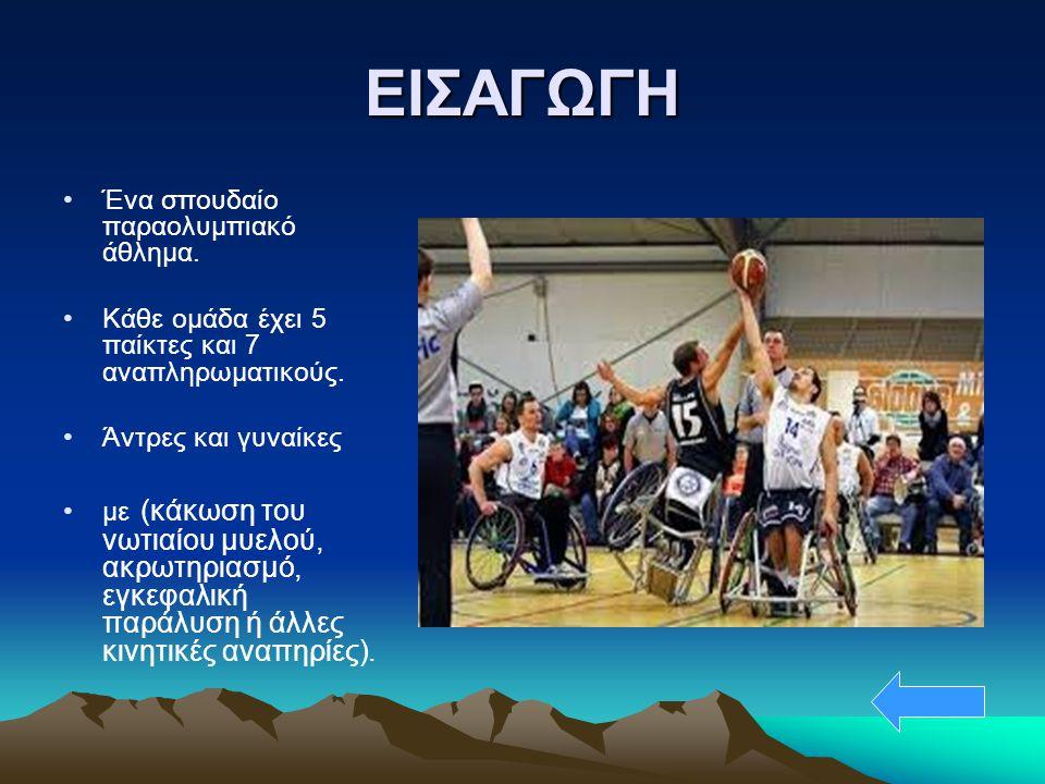 ΕΙΣΑΓΩΓΗ Ένα σπουδαίο παραολυμπιακό άθλημα. Κάθε ομάδα έχει 5 παίκτες και 7 αναπληρωματικούς. Άντρες και γυναίκες με (κάκωση του νωτιαίου μυελού, ακρω