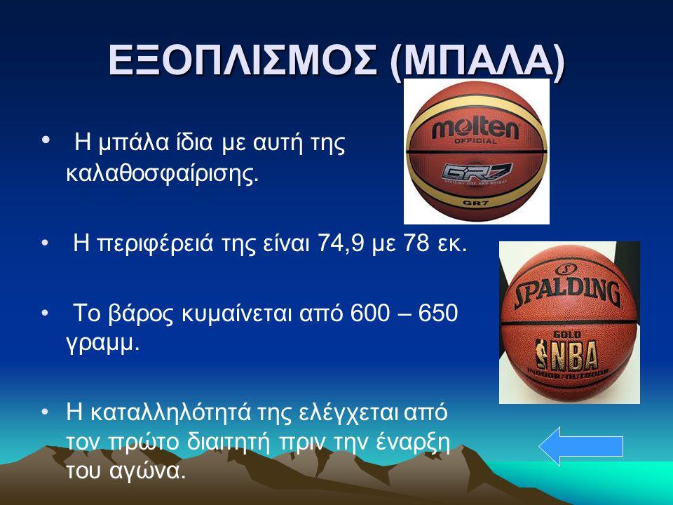 ΕΞΟΠΛΙΣΜΟΣ (ΜΠΑΛΑ) Η μπάλα ίδια με αυτή της καλαθοσφαίρισης. Η περιφέρειά της είναι 74,9 με 78 εκ. Το βάρος κυμαίνεται από 600 – 650 γραμμ. Η καταλληλ