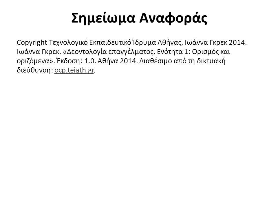 Σημείωμα Αναφοράς Copyright Τεχνολογικό Εκπαιδευτικό Ίδρυμα Αθήνας, Ιωάννα Γκρεκ 2014. Ιωάννα Γκρεκ. «Δεοντολογία επαγγέλματος. Ενότητα 1: Ορισμός και