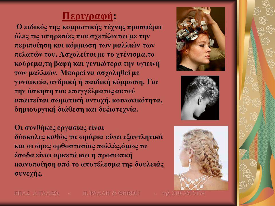 Περιγραφή: Ο ειδικός της κομμωτικής τέχνης προσφέρει όλες τις υπηρεσίες που σχετίζονται με την περιποίηση και κόμμωση των μαλλιών των πελατών του. Ασχ