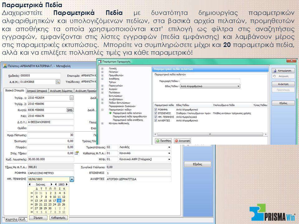 Παραμετρικά Πεδία Διαχειριστείτε Παραμετρικά Πεδία με δυνατότητα δημιουργίας παραμετρικών αλφαριθμητικών και υπολογιζόμενων πεδίων, στα βασικά αρχεία πελατών, προμηθευτών και αποθήκης τα οποία χρησιμοποιούνται κατ' επιλογή ως φίλτρα στις αναζητήσεις εγγραφών, εμφανίζονται στις λίστες εγγραφών (πεδία εμφάνισης) και λαμβάνουν μέρος στις παραμετρικές εκτυπώσεις.