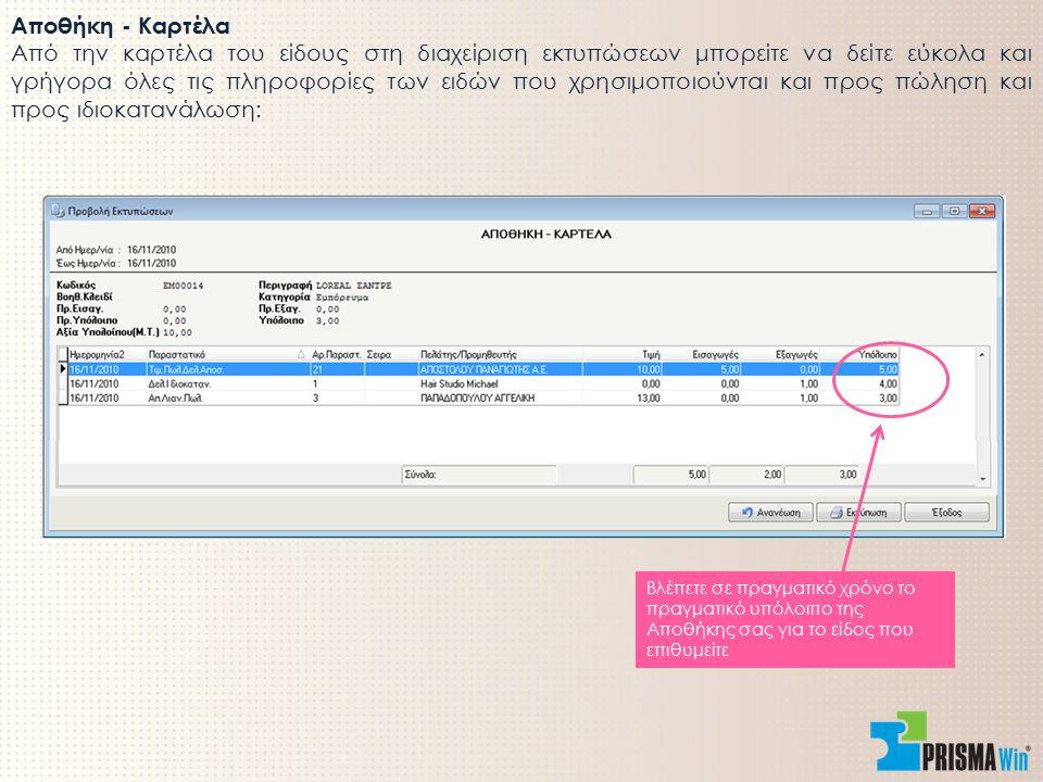 Αποθήκη - Καρτέλα Από την καρτέλα του είδους στη διαχείριση εκτυπώσεων μπορείτε να δείτε εύκολα και γρήγορα όλες τις πληροφορίες των ειδών που χρησιμοποιούνται και προς πώληση και προς ιδιοκατανάλωση: Βλέπετε σε πραγματικό χρόνο το πραγματικό υπόλοιπο της Αποθήκης σας για το είδος που επιθυμείτε