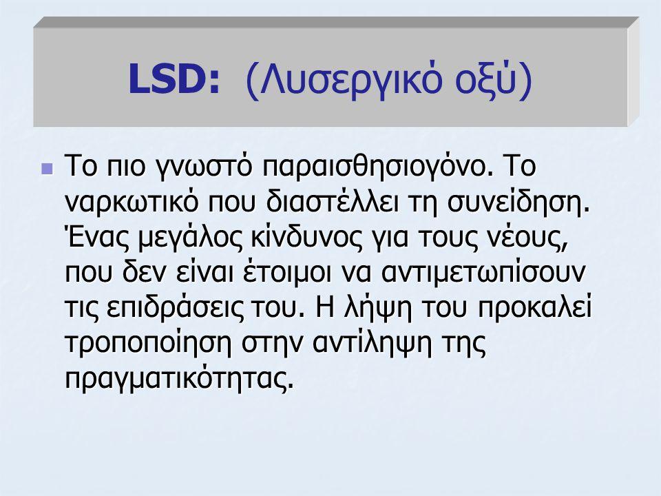 LSD: (Λυσεργικό οξύ) Το πιο γνωστό παραισθησιογόνο. Το ναρκωτικό που διαστέλλει τη συνείδηση. Ένας μεγάλος κίνδυνος για τους νέους, που δεν είναι έτοι