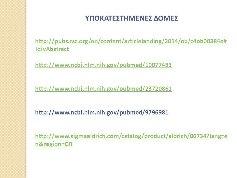 ΥΠΟΚΑΤΕΣΤΗΜΕΝΕΣ ΔΟΜΕΣ http://pubs.rsc.org/en/content/articlelanding/2014/ob/c4ob00384e# !divAbstract http://www.ncbi.nlm.nih.gov/pubmed/10077483 http://www.ncbi.nlm.nih.gov/pubmed/23720861 http://www.ncbi.nlm.nih.gov/pubmed/9796981 http://www.sigmaaldrich.com/catalog/product/aldrich/86734?lang=e n&region=GR