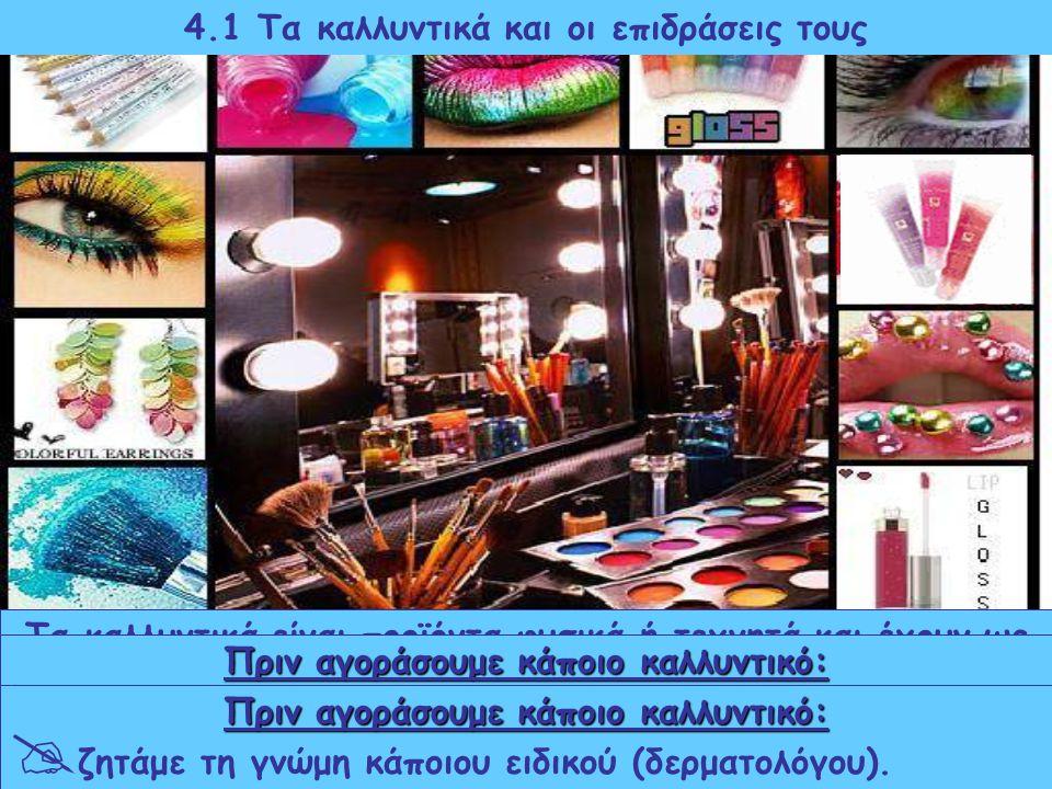 4.1 Τα καλλυντικά και οι επιδράσεις τους Τα καλλυντικά είναι προϊόντα φυσικά ή τεχνητά και έχουν ως στόχο τη διατήρηση, τη βελτίωση και την προστασία