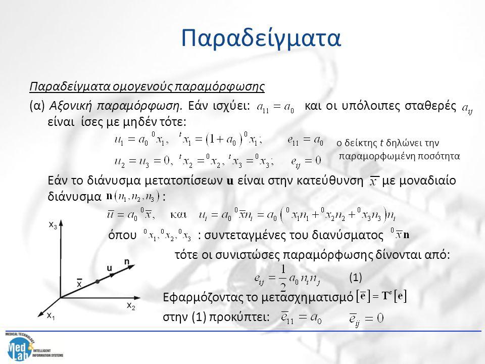 Παραδείγματα ομογενούς παραμόρφωσης (α) Αξονική παραμόρφωση. Εάν ισχύει: και οι υπόλοιπες σταθερές είναι ίσες με μηδέν τότε: Εάν το διάνυσμα μετατοπίσ