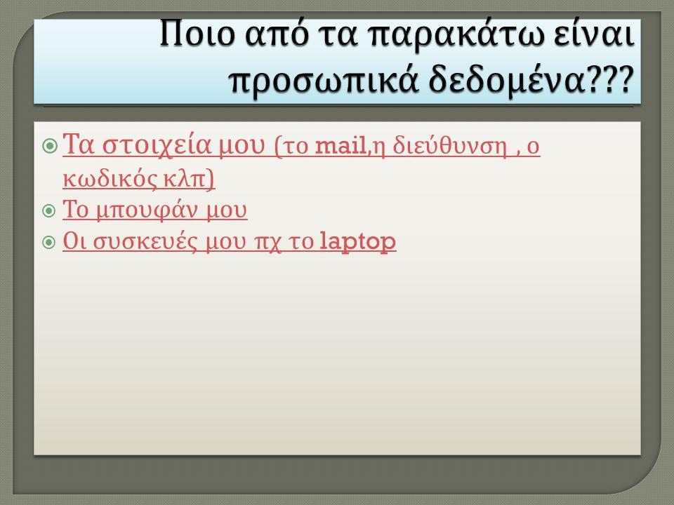  Τα στοιχεία μου ( το mail, η διεύθυνση, ο κωδικός κλ π) Τα στοιχεία μου ( το mail, η διεύθυνση, ο κωδικός κλ π)  Το μ π ουφάν μου Το μ π ουφάν μου  Οι συσκευές μου π χ το laptop Οι συσκευές μου π χ το laptop  Τα στοιχεία μου ( το mail, η διεύθυνση, ο κωδικός κλ π) Τα στοιχεία μου ( το mail, η διεύθυνση, ο κωδικός κλ π)  Το μ π ουφάν μου Το μ π ουφάν μου  Οι συσκευές μου π χ το laptop Οι συσκευές μου π χ το laptop
