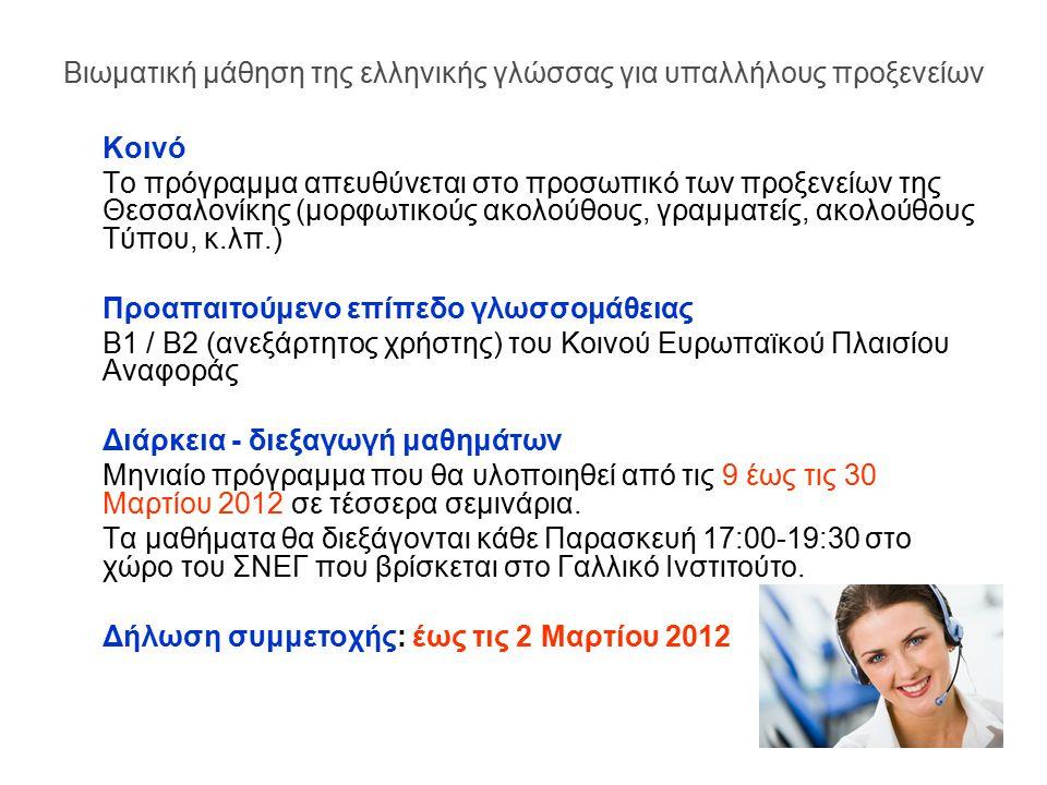 Κοινό Το πρόγραμμα απευθύνεται στο προσωπικό των προξενείων της Θεσσαλονίκης (μορφωτικούς ακολούθους, γραμματείς, ακολούθους Τύπου, κ.λπ.) Προαπαιτούμενο επίπεδο γλωσσομάθειας Β1 / Β2 (ανεξάρτητος χρήστης) του Κοινού Ευρωπαϊκού Πλαισίου Αναφοράς Διάρκεια - διεξαγωγή μαθημάτων Μηνιαίο πρόγραμμα που θα υλοποιηθεί από τις 9 έως τις 30 Μαρτίου 2012 σε τέσσερα σεμινάρια.