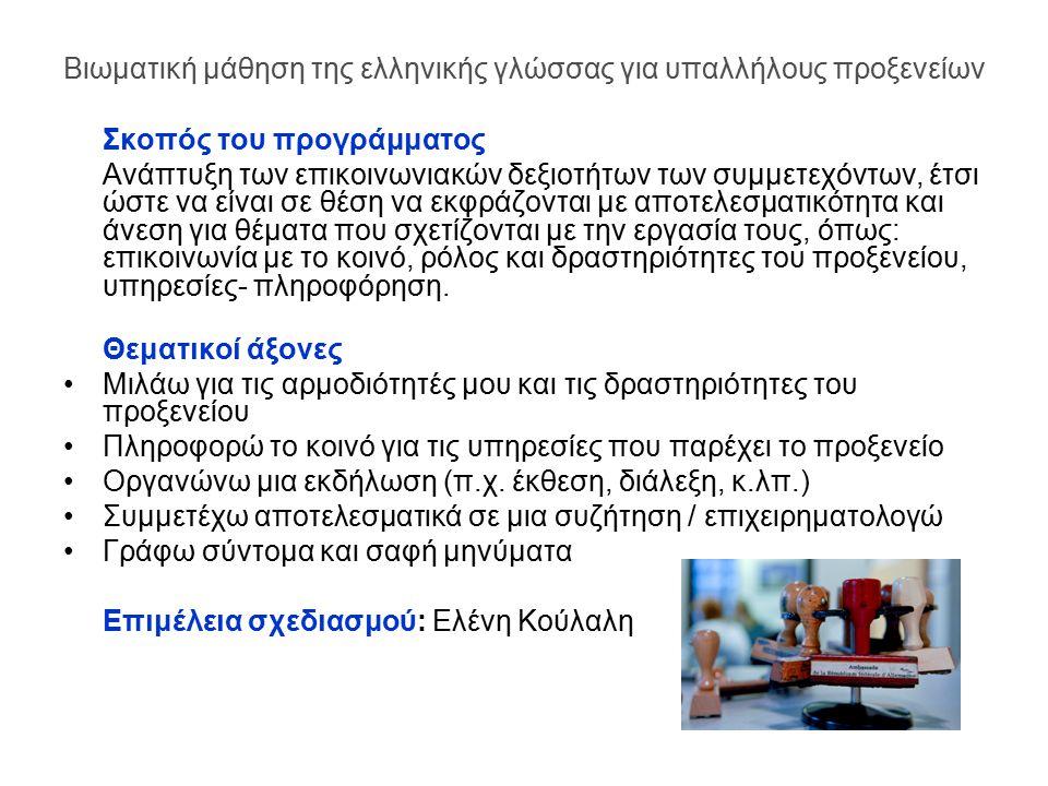 Βιωματική μάθηση της ελληνικής γλώσσας για υπαλλήλους προξενείων Σκοπός του προγράμματος Ανάπτυξη των επικοινωνιακών δεξιοτήτων των συμμετεχόντων, έτσι ώστε να είναι σε θέση να εκφράζονται με αποτελεσματικότητα και άνεση για θέματα που σχετίζονται με την εργασία τους, όπως: επικοινωνία με το κοινό, ρόλος και δραστηριότητες του προξενείου, υπηρεσίες- πληροφόρηση.
