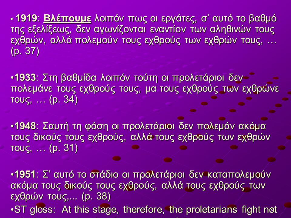 8 1919: Βλέπουμε λοιπόν πως οι εργάτες, σ' αυτό το βαθμό της εξελίξεως, δεν αγωνίζονται εναντίον των αληθινών τους εχθρών, αλλά πολεμούν τους εχθρούς των εχθρών τους, … (p.