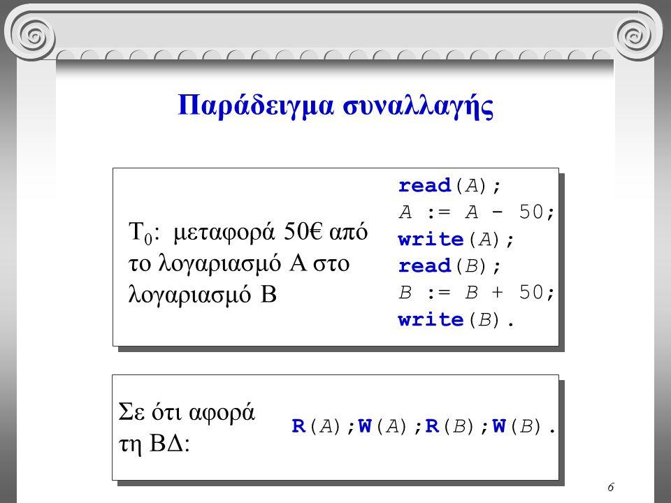 6 Παράδειγμα συναλλαγής read(A); A := A - 50; write(A); read(B); B := B + 50; write(B). T 0 : μεταφορά 50€ από το λογαριασμό A στο λογαριασμό B R(A);W