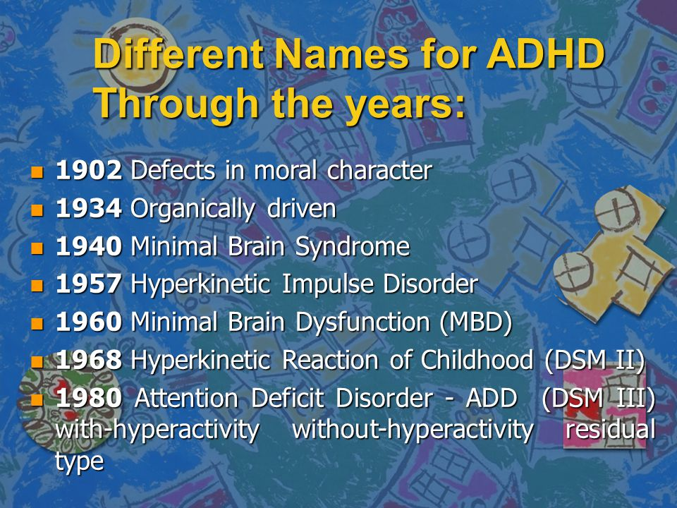Different Names for ADHD Through the years: n 1902 Defects in moral character n 1934 Organically driven n 1940 Minimal Brain Syndrome n 1957 Hyperkine