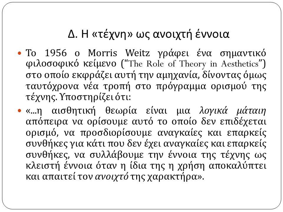"""Δ. Η « τέχνη » ως ανοιχτή έννοια Το 1956 ο Morris Weitz γράφει ένα σημαντικό φιλοσοφικό κείμενο (""""The Role of Theory in Aesthetics"""") στο οποίο εκφράζε"""
