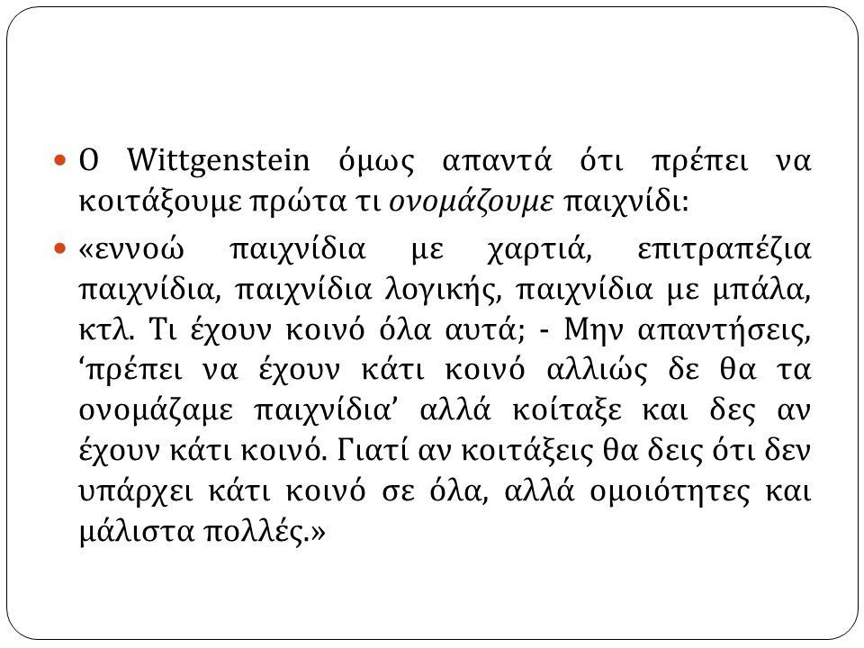 Ο Wittgenstein όμως απαντά ότι πρέπει να κοιτάξουμε πρώτα τι ονομάζουμε παιχνίδι : « εννοώ παιχνίδια με χαρτιά, επιτραπέζια παιχνίδια, παιχνίδια λογικής, παιχνίδια με μπάλα, κτλ.