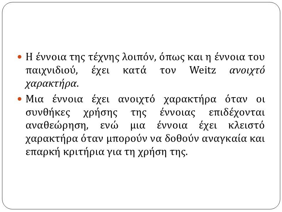 Η έννοια της τέχνης λοιπόν, όπως και η έννοια του παιχνιδιού, έχει κατά τον Weitz ανοιχτό χαρακτήρα.