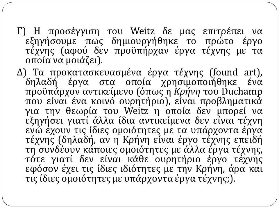 Γ ) Η προσέγγιση του Weitz δε μας επιτρέπει να εξηγήσουμε πως δημιουργήθηκε το πρώτο έργο τέχνης ( αφού δεν προϋπήρχαν έργα τέχνης με τα οποία να μοιάζει ).