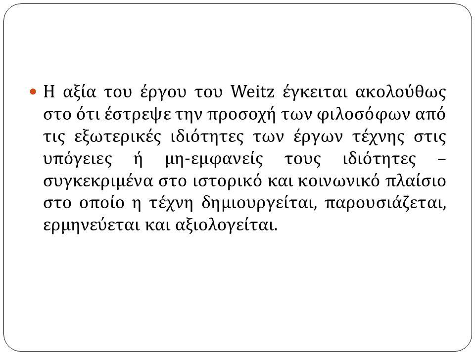 Η αξία του έργου του Weitz έγκειται ακολούθως στο ότι έστρεψε την προσοχή των φιλοσόφων από τις εξωτερικές ιδιότητες των έργων τέχνης στις υπόγειες ή