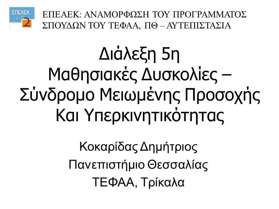 Διάλεξη 5η Μαθησιακές Δυσκολίες – Σύνδρομο Μειωμένης Προσοχής Και Υπερκινητικότητας Κοκαρίδας Δημήτριος Πανεπιστήμιο Θεσσαλίας ΤΕΦΑΑ, Τρίκαλα ΕΠΕΑΕΚ: