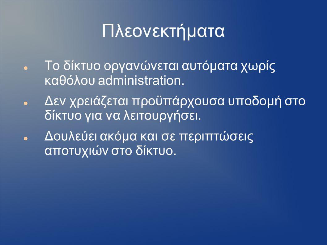 Πλεονεκτήματα Το δίκτυο οργανώνεται αυτόματα χωρίς καθόλου administration.