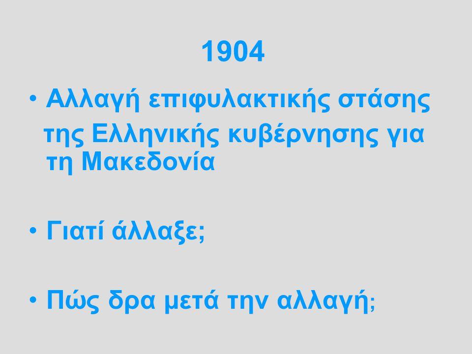 1904 Αλλαγή επιφυλακτικής στάσης της Ελληνικής κυβέρνησης για τη Μακεδονία Γιατί άλλαξε; Πώς δρα μετά την αλλαγή ;
