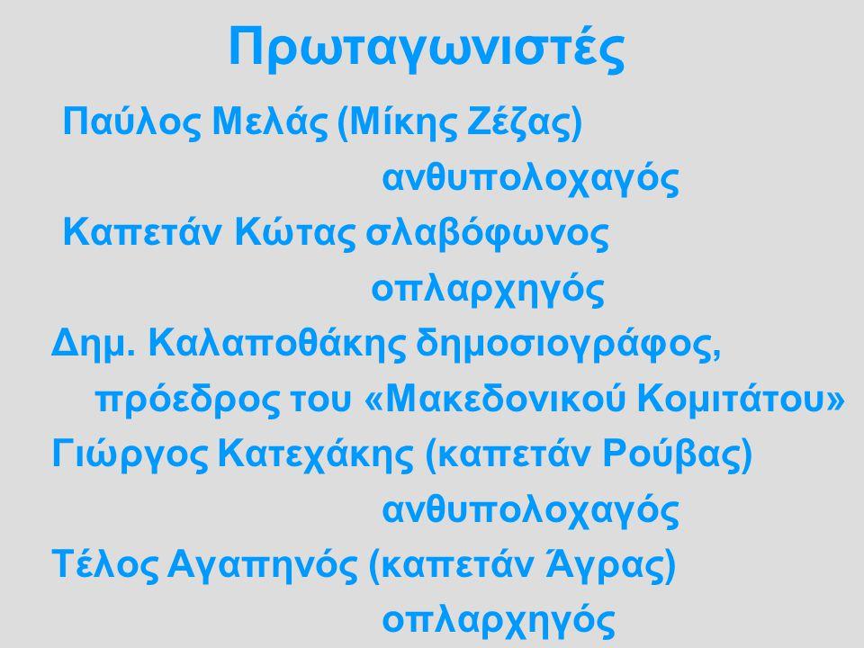 Πρωταγωνιστές Παύλος Μελάς (Μίκης Ζέζας) ανθυπολοχαγός Καπετάν Κώτας σλαβόφωνος οπλαρχηγός Δημ. Καλαποθάκης δημοσιογράφος, πρόεδρος του «Μακεδονικού Κ