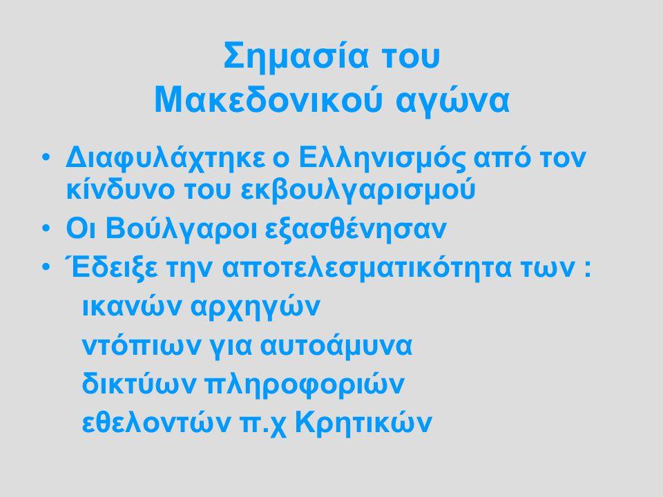 Σημασία του Μακεδονικού αγώνα Διαφυλάχτηκε ο Ελληνισμός από τον κίνδυνο του εκβουλγαρισμού Οι Βούλγαροι εξασθένησαν Έδειξε την αποτελεσματικότητα των