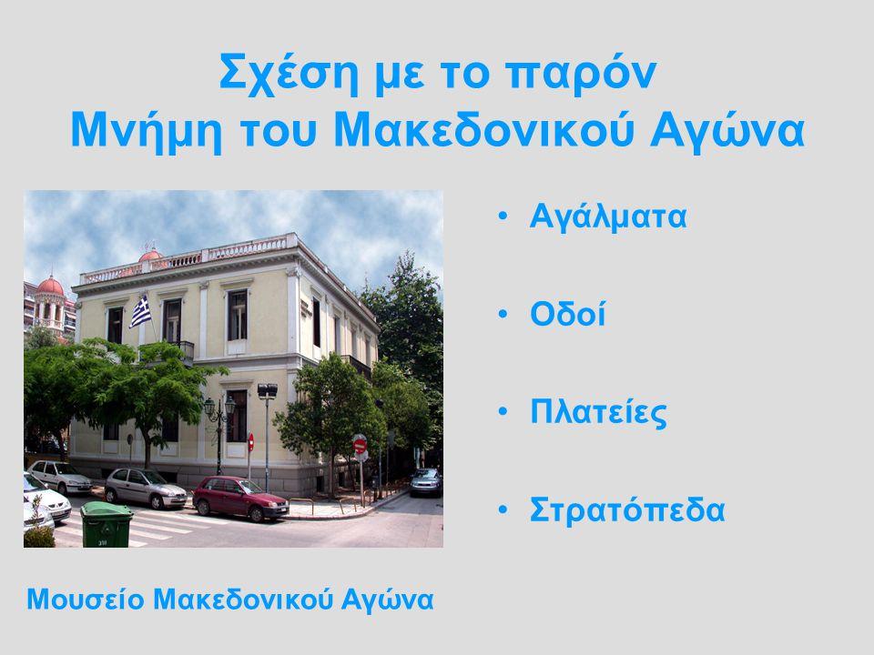 Σχέση με το παρόν Μνήμη του Μακεδονικού Αγώνα Αγάλματα Οδοί Πλατείες Στρατόπεδα Μουσείο Μακεδονικού Αγώνα