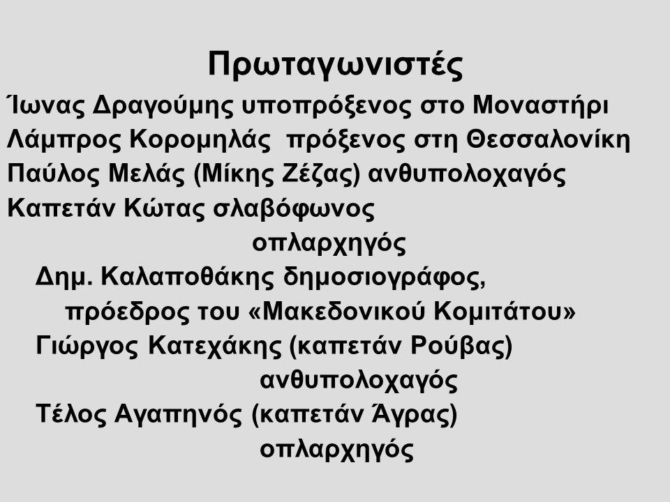 Πρωταγωνιστές Ίωνας Δραγούμης υποπρόξενος στο Μοναστήρι Λάμπρος Κορομηλάς πρόξενος στη Θεσσαλονίκη Παύλος Μελάς (Μίκης Ζέζας) ανθυπολοχαγός Καπετάν Κώ