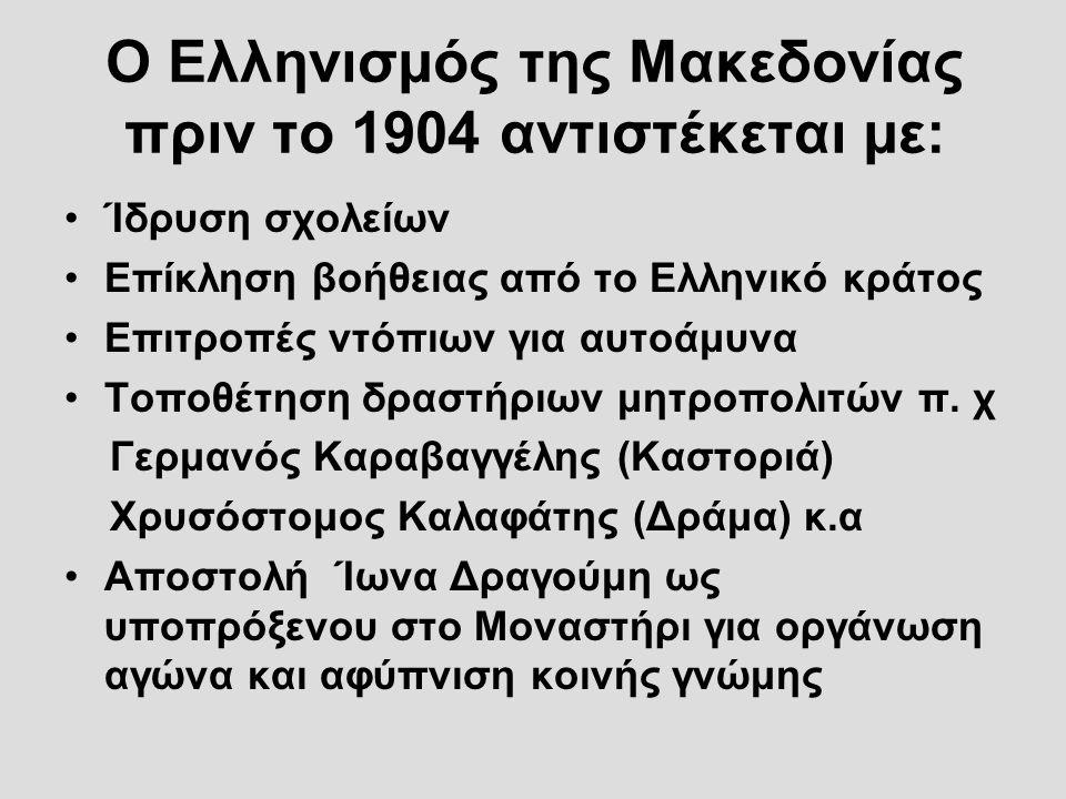 Ο Ελληνισμός της Μακεδονίας πριν το 1904 αντιστέκεται με: Ίδρυση σχολείων Επίκληση βοήθειας από το Ελληνικό κράτος Επιτροπές ντόπιων για αυτοάμυνα Τοπ