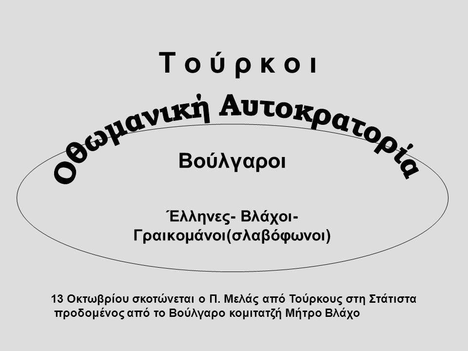 Τ ο ύ ρ κ ο ι Βούλγαροι Έλληνες- Βλάχοι- Γραικομάνοι(σλαβόφωνοι) 13 Οκτωβρίου σκοτώνεται ο Π. Μελάς από Τούρκους στη Στάτιστα προδομένος από το Βούλγα