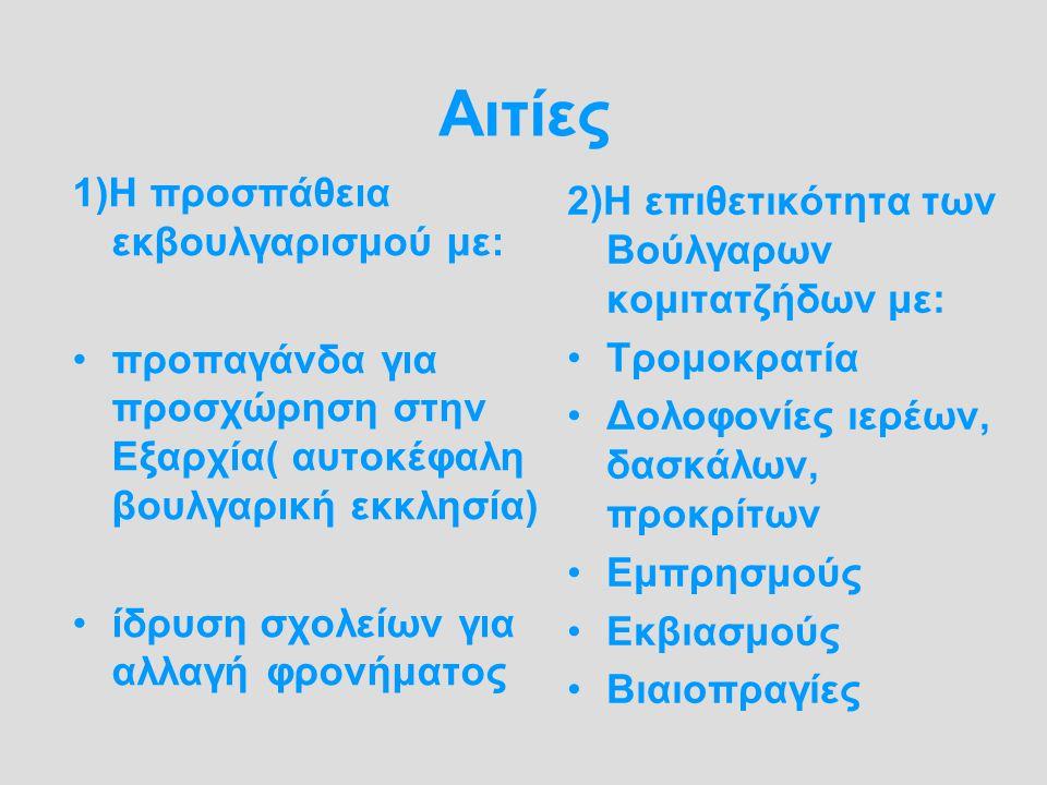 Αιτίες 1)Η προσπάθεια εκβουλγαρισμού με: προπαγάνδα για προσχώρηση στην Εξαρχία( αυτοκέφαλη βουλγαρική εκκλησία) ίδρυση σχολείων για αλλαγή φρονήματος