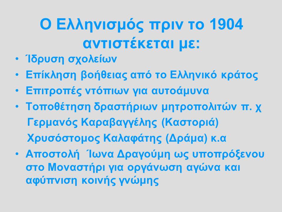 Ο Ελληνισμός πριν το 1904 αντιστέκεται με: Ίδρυση σχολείων Επίκληση βοήθειας από το Ελληνικό κράτος Επιτροπές ντόπιων για αυτοάμυνα Τοποθέτηση δραστήρ