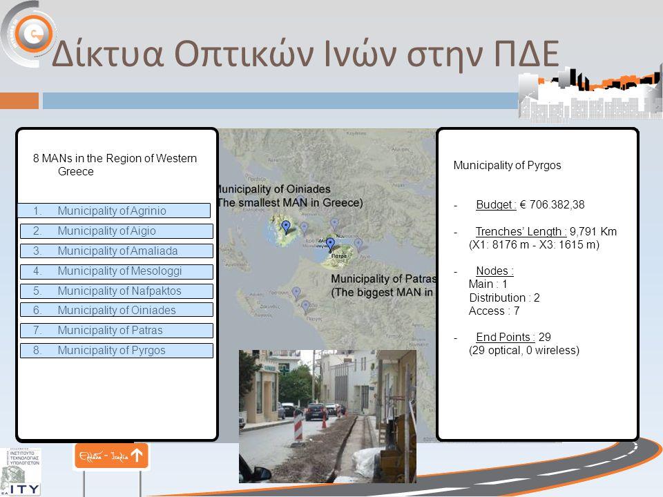 Δίκτυα Οπτικών Ινών στην ΠΔΕ 8 MANs in the Region of Western Greece 1.Municipality of Agrinio 2.Municipality of Aigio 3.Municipality of Amaliada 4.Municipality of Mesologgi 5.Municipality of Nafpaktos 6.Municipality of Oiniades 7.Municipality of Patras 8.Municipality of Pyrgos Municipality of Agrinio - Budget : € 1.330.516,00 - Trenches' Length : 18,157 Km (Χ1: 13632 m - Χ3: 4525 m) - Nodes : Main : 2 Distribution : 3 Access : 7 -End Points : 44 (44 optical, 0 wireless) Municipality of Aigio - Budget : € 503.439,10 - Trenches' Length : 8435 m (Χ1: 4233 m - Χ3: 4202m) - Nodes : Main : 1 Distribution : 2 Access : 4 -End Points : 37 (35 optical, 2 wireless) Municipality of Amaliada - Budget : € 477.800,00 - Trenches' Length : 6965 m (Χ1: 5400 m - Χ3: 1565 m) - Nodes : Main : 1 Distribution : 2 Access : 4 -End Points : 24 (24 optical, 0 wireless) Municipality of Mesologgi - Budget : € 905.508,49 - Trenches' Length : 13,048 Km (Χ1: 6794 m - Χ3: 6254 m) - Nodes : Main : 1 Distribution : 2 Access : 6 -End Points : 56 (52 optical, 4 wireless) Municipality of Nafpaktos - Budget : € 390.269,90 - Trenches' Length : 6,648 Km (Χ1: 5218 m - Χ3: 1430 m) - Nodes : Main : 1 Access : 5 -End Points : 27 (23 optical, 4 wireless) Municipality of Oiniades - Budget : € 310.304,40 - Trenches' Length : 3,448 Km (Χ1: 3.131 m - Χ3: 317 m) - Nodes : Main : 1 Access : 3 -End Points : 20 (8 optical, 12 wireless) The smallest MAN in GREECE Municipality of Patras - Budget : € 3.024.614,42 - Trenches' Length : 54 Km (Χ1: 38208 m - Χ3: 16385 m) - Nodes : Main : 4 Distribution : 6 Access : 20 -End Points : 177 (152 optical, 25 wireless) The biggest MAN in GREECE Municipality of Pyrgos - Budget : € 706.382,38 - Trenches' Length : 9,791 Km (Χ1: 8176 m - Χ3: 1615 m) - Nodes : Main : 1 Distribution : 2 Access : 7 - End Points : 29 (29 optical, 0 wireless)