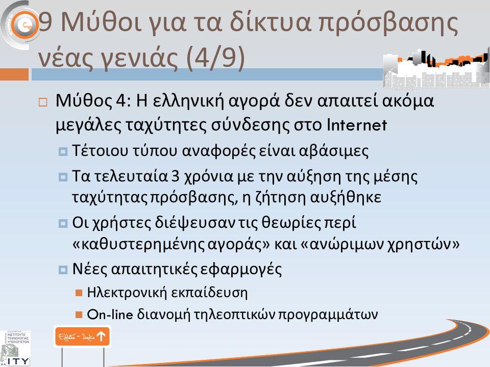 9 Μύθοι για τα δίκτυα πρόσβασης νέας γενιάς (4/9)  Μύθος 4: Η ελληνική αγορά δεν απαιτεί ακόμα μεγάλες ταχύτητες σύνδεσης στο Internet  Τέτοιου τύπου αναφορές είναι αβάσιμες  Τα τελευταία 3 χρόνια με την αύξηση της μέσης ταχύτητας πρόσβασης, η ζήτηση αυξήθηκε  Οι χρήστες διέψευσαν τις θεωρίες περί « καθυστερημένης αγοράς » και « ανώριμων χρηστών »  Νέες απαιτητικές εφαρμογές Ηλεκτρονική εκπαίδευση On-line διανομή τηλεοπτικών προγραμμάτων