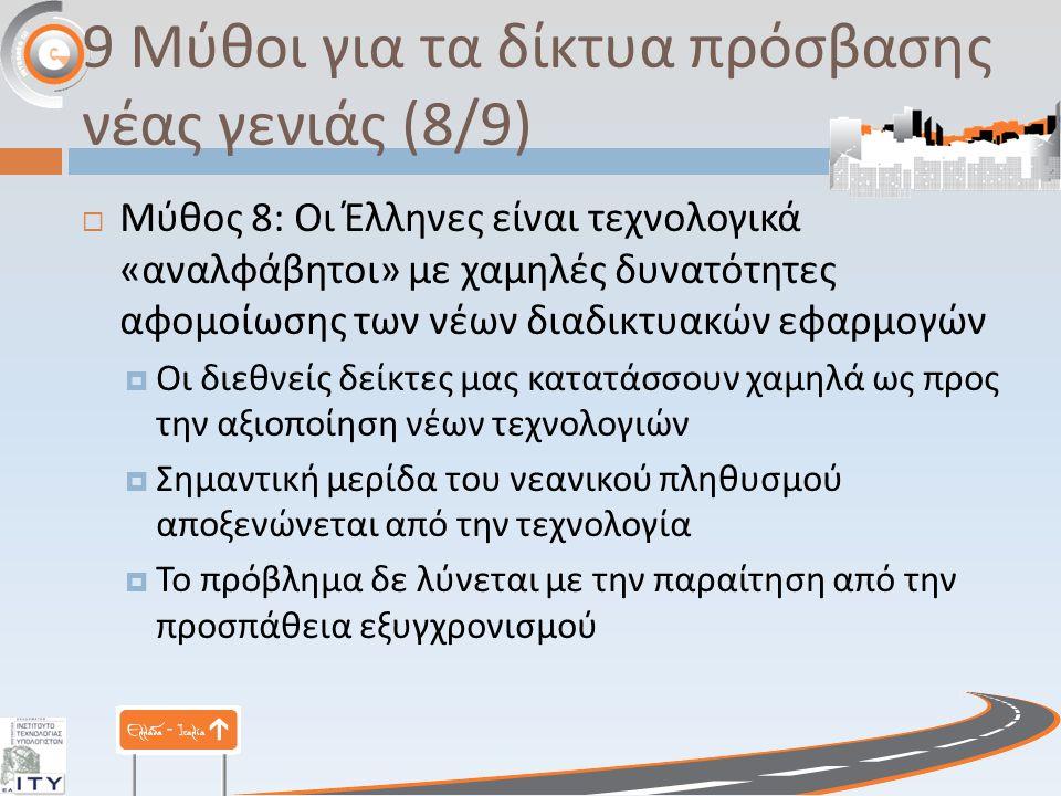 9 Μύθοι για τα δίκτυα πρόσβασης νέας γενιάς (8/9)  Μύθος 8: Οι Έλληνες είναι τεχνολογικά « αναλφάβητοι » με χαμηλές δυνατότητες αφομοίωσης των νέων δ