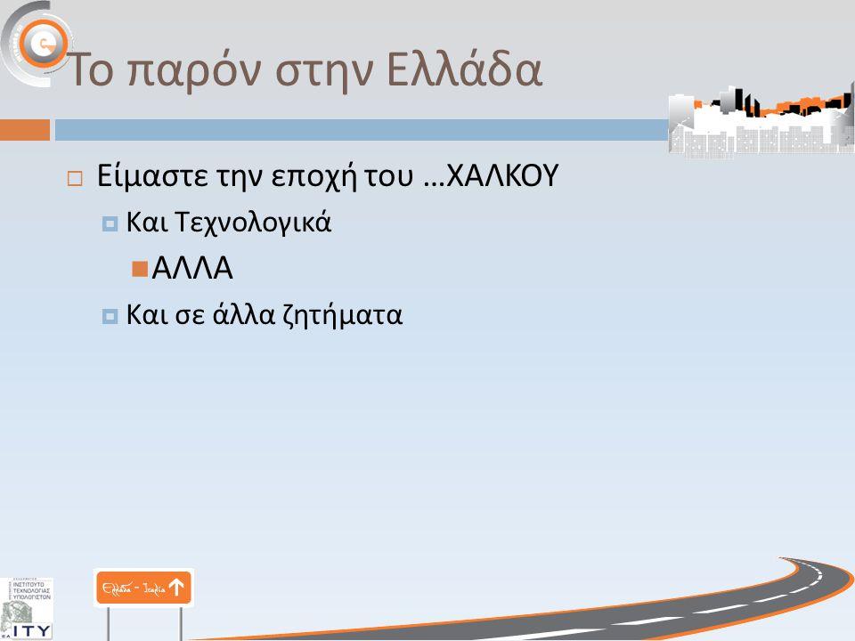 Το παρόν στην Ελλάδα  Είμαστε την εποχή του … ΧΑΛΚΟΥ  Και Τεχνολογικά ΑΛΛΑ  Και σε άλλα ζητήματα