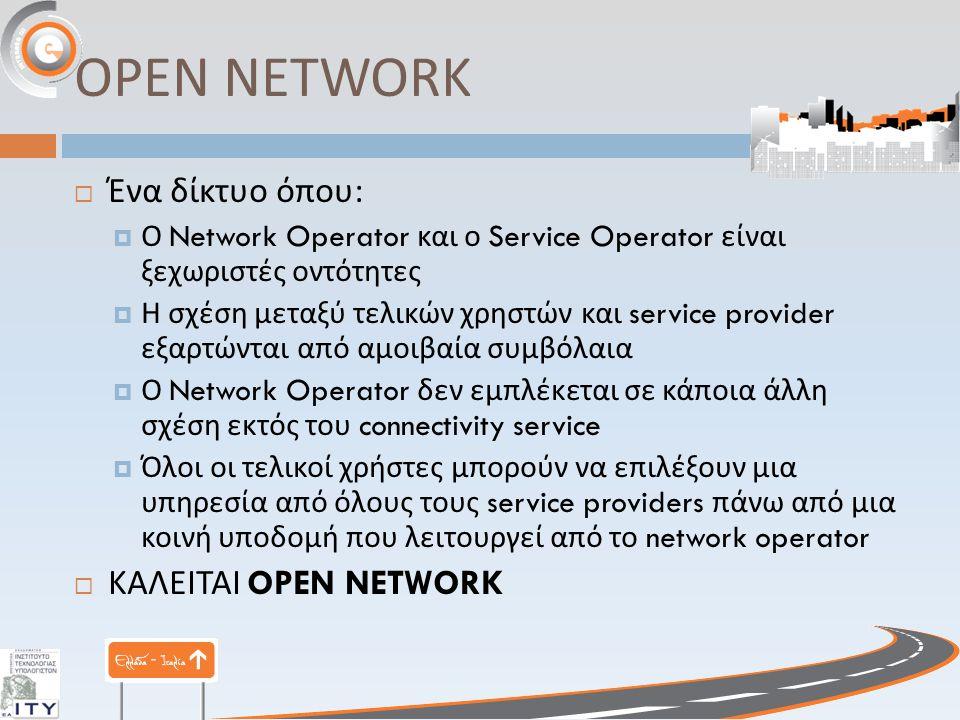 OPEN NETWORK  Ένα δίκτυο όπου :  Ο Network Operator και ο Service Operator είναι ξεχωριστές οντότητες  Η σχέση μεταξύ τελικών χρηστών και service provider εξαρτώνται από αμοιβαία συμβόλαια  Ο Network Operator δεν εμπλέκεται σε κάποια άλλη σχέση εκτός του connectivity service  Όλοι οι τελικοί χρήστες μπορούν να επιλέξουν μια υπηρεσία από όλους τους service providers πάνω από μια κοινή υποδομή που λειτουργεί από το network operator  ΚΑΛΕΙΤΑΙ OPEN NETWORK