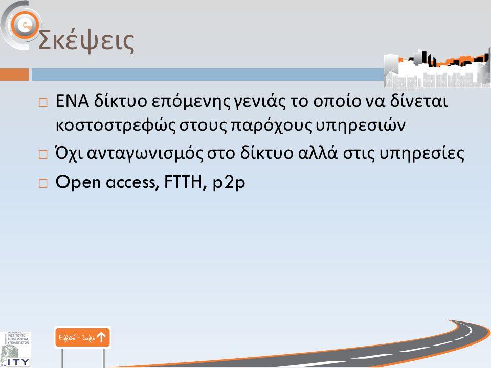 Σκέψεις  ΕΝΑ δίκτυο επόμενης γενιάς το οποίο να δίνεται κοστοστρεφώς στους παρόχους υπηρεσιών  Όχι ανταγωνισμός στο δίκτυο αλλά στις υπηρεσίες  Open access, FTT Η, p2p