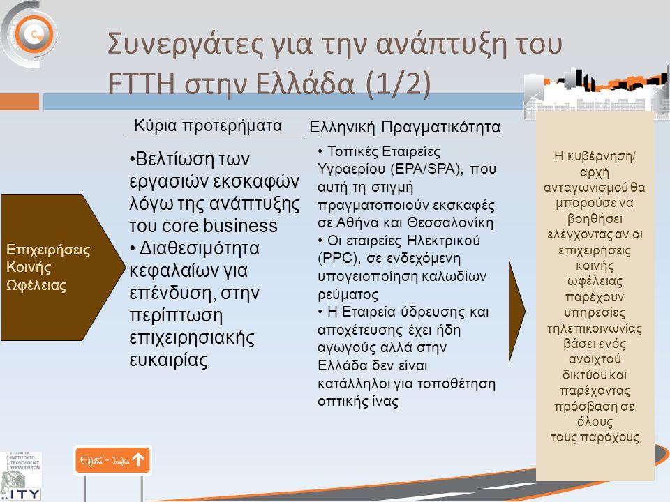 Επιχειρήσεις Κοινής Ωφέλειας Κύρια προτερήματα Βελτίωση των εργασιών εκσκαφών λόγω της ανάπτυξης του core business Διαθεσιμότητα κεφαλαίων για επένδυση, στην περίπτωση επιχειρησιακής ευκαιρίας Τοπικές Εταιρείες Υγραερίου (EPA/SPA), που αυτή τη στιγμή πραγματοποιούν εκσκαφές σε Αθήνα και Θεσσαλονίκη Οι εταιρείες Ηλεκτρικού (PPC), σε ενδεχόμενη υπογειοποίηση καλωδίων ρεύματος Η Εταιρεία ύδρευσης και αποχέτευσης έχει ήδη αγωγούς αλλά στην Ελλάδα δεν είναι κατάλληλοι για τοποθέτηση οπτικής ίνας Ελληνική Πραγματικότητα Η κυβέρνηση/ αρχή ανταγωνισμού θα μπορούσε να βοηθήσει ελέγχοντας αν οι επιχειρήσεις κοινής ωφέλειας παρέχουν υπηρεσίες τηλεπικοινωνίας βάσει ενός ανοιχτού δικτύου και παρέχοντας πρόσβαση σε όλους τους παρόχους Συνεργάτες για την ανάπτυξη του FTTH στην Ελλάδα (1/2)