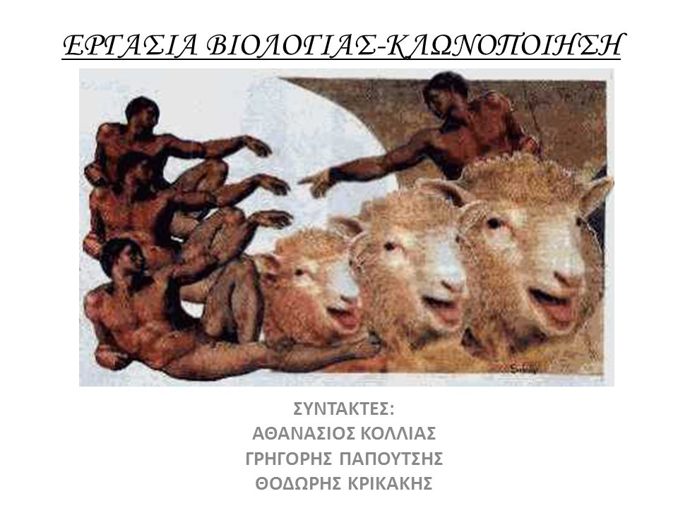 ΕΡΓΑΣΙΑ ΒΙΟΛΟΓΙΑΣ-ΚΛΩΝΟΠΟΙΗΣΗ ΣΥΝΤΑΚΤΕΣ: ΑΘΑΝΑΣΙΟΣ ΚΟΛΛΙΑΣ ΓΡΗΓΟΡΗΣ ΠΑΠΟΥΤΣΗΣ ΘΟΔΩΡΗΣ ΚΡΙΚΑΚΗΣ