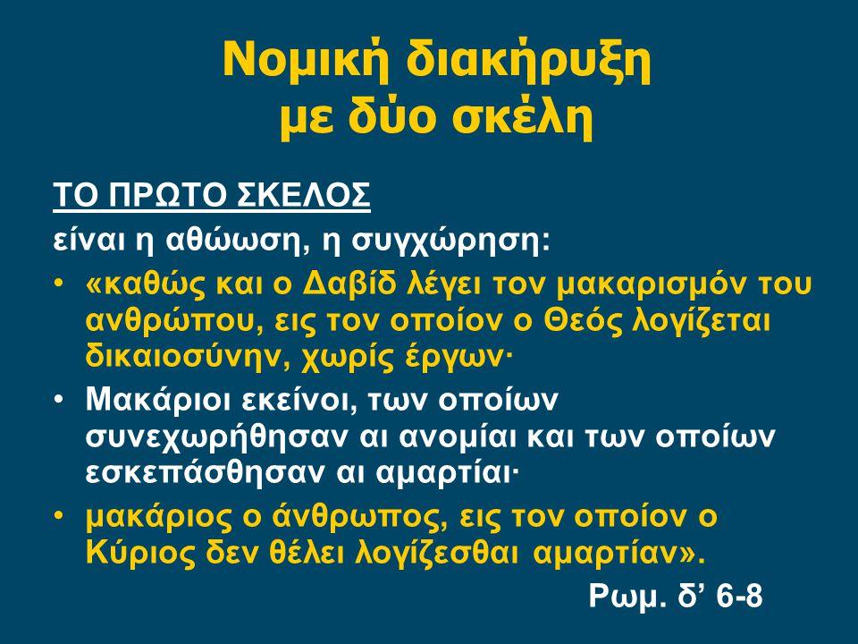 Νομική διακήρυξη με δύο σκέλη ΤΟ ΠΡΩΤΟ ΣΚΕΛΟΣ είναι η αθώωση, η συγχώρηση: «καθώς και ο Δαβίδ λέγει τον μακαρισμόν του ανθρώπου, εις τον οποίον ο Θεός λογίζεται δικαιοσύνην, χωρίς έργων· Μακάριοι εκείνοι, των οποίων συνεχωρήθησαν αι ανομίαι και των οποίων εσκεπάσθησαν αι αμαρτίαι· μακάριος ο άνθρωπος, εις τον οποίον ο Κύριος δεν θέλει λογίζεσθαι αμαρτίαν».