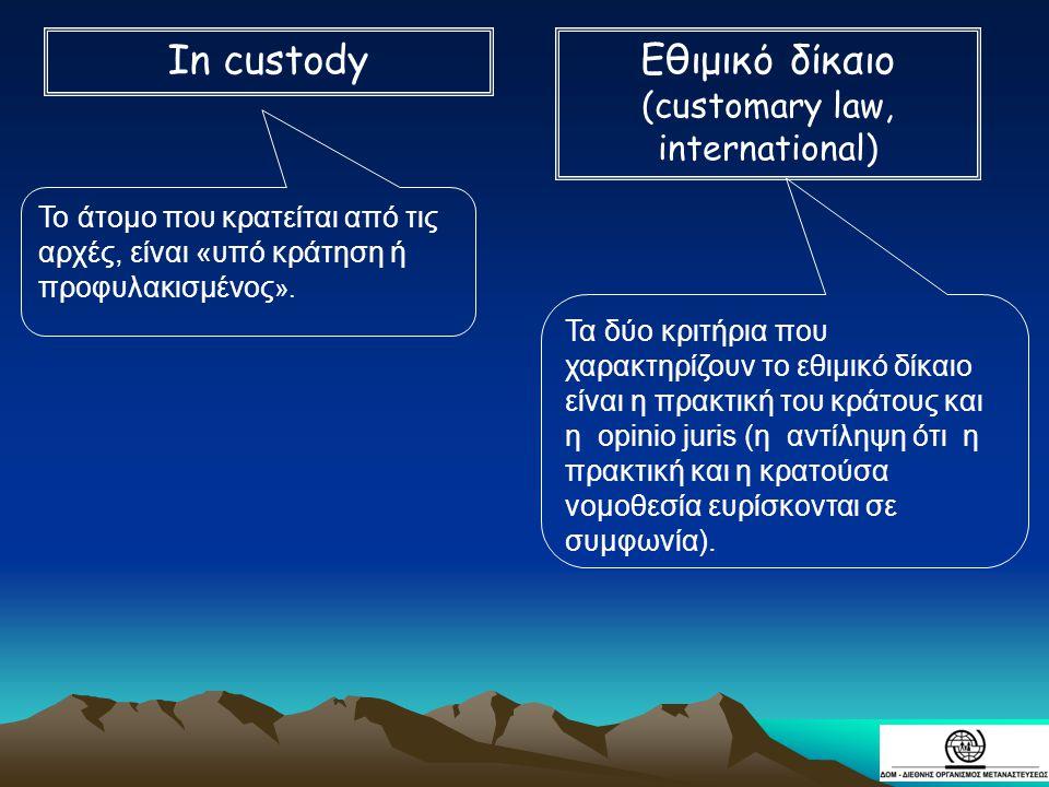 Το άτομο που κρατείται από τις αρχές, είναι «υπό κράτηση ή προφυλακισμένος ». Τα δύο κριτήρια που χαρακτηρίζουν το εθιμικό δίκαιο είναι η πρακτική του
