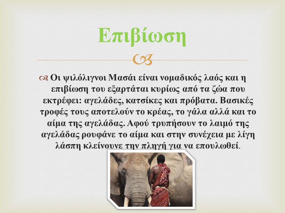   Οι ψιλόλιγνοι Μασάι είναι νομαδικός λαός και η επιβίωση του εξαρτάται κυρίως από τα ζώα που εκτρέφει : αγελάδες, κατσίκες και πρόβατα. Βασικές τρο
