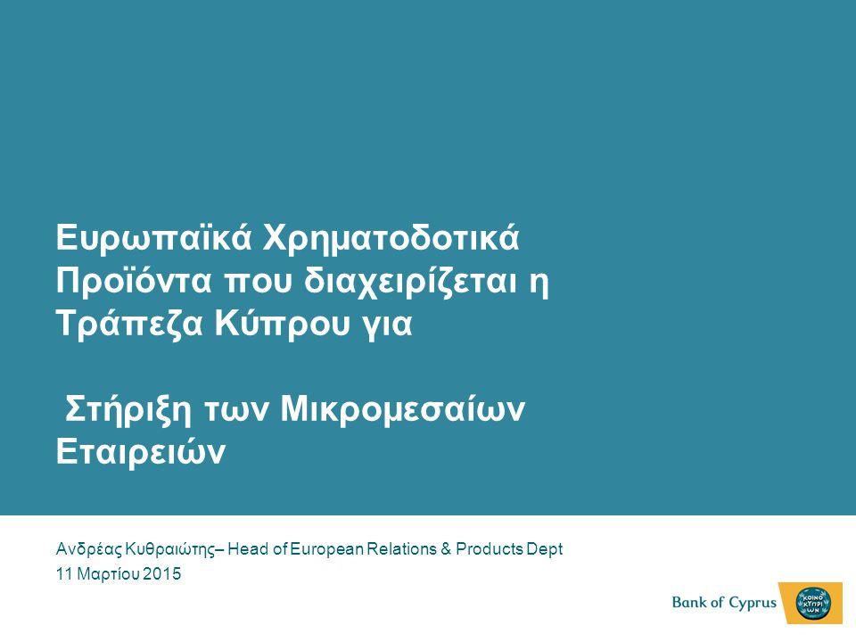 Ευρωπαϊκά Χρηματοδοτικά Προϊόντα που διαχειρίζεται η Τράπεζα Κύπρου για Στήριξη των Μικρομεσαίων Εταιρειών Ανδρέας Κυθραιώτης– Head of European Relati