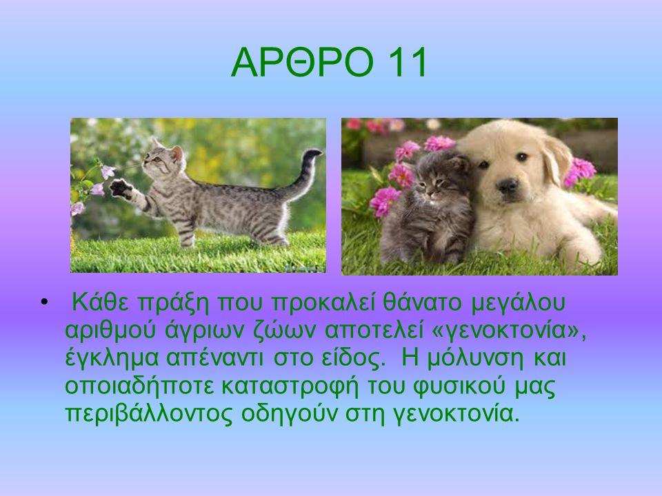 ΑΡΘΡΟ 11 Κάθε πράξη που προκαλεί θάνατο μεγάλου αριθμού άγριων ζώων αποτελεί «γενοκτονία», έγκλημα απέναντι στο είδος.