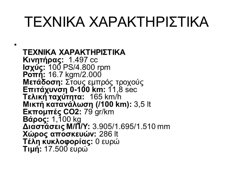 ΤΕΧΝΙΚΑ ΧΑΡΑΚΤΗΡΙΣΤΙΚΑ ΤΕΧΝΙΚΑ ΧΑΡΑΚΤΗΡΙΣΤΙΚΑ Κινητήρας: 1.497 cc Ισχύς: 100 PS/4.800 rpm Ροπή: 16.7 kgm/2.000 Μετάδοση: Στους εμπρός τροχούς Επιτάχυν