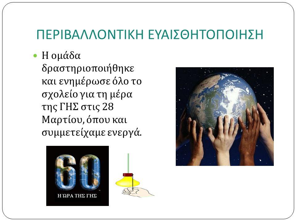 ΠΕΡΙΒΑΛΛΟΝΤΙΚΗ ΕΥΑΙΣΘΗΤΟΠΟΙΗΣΗ Η ομάδα δραστηριοποιήθηκε και ενημέρωσε όλο το σχολείο για τη μέρα της ΓΗΣ στις 28 Μαρτίου, όπου και συμμετείχαμε ενεργά.
